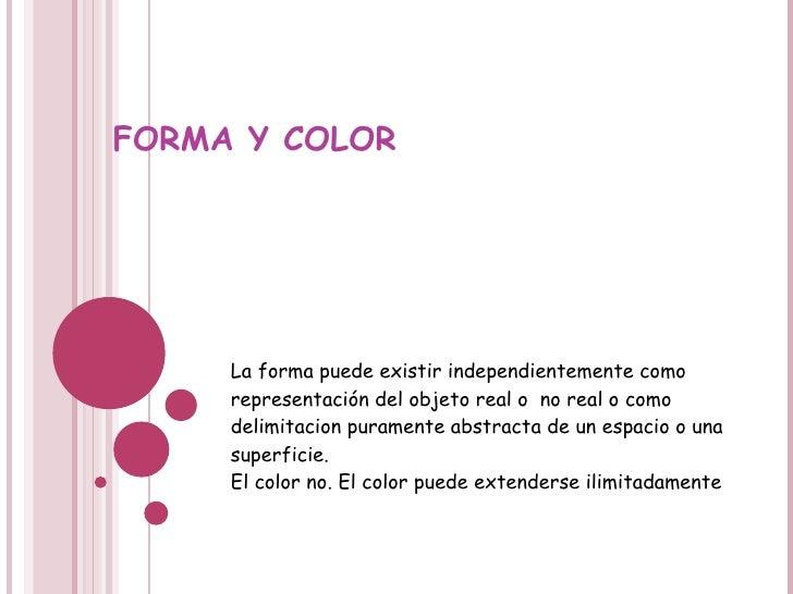 FORMA Y COLOR La forma puede existir independientemente como representación del objeto real o  no real o como delimitacion...