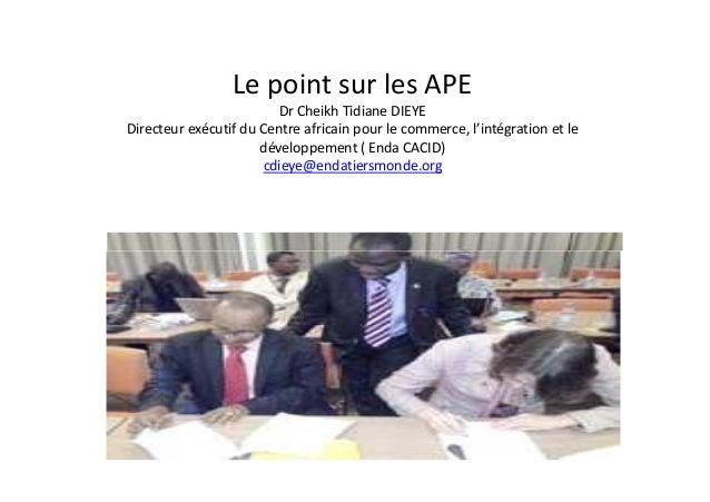 Le point sur les APE Dr Cheikh Tidiane DIEYE Directeur exécutif du Centre africain pour le commerce, l'intégration et le d...