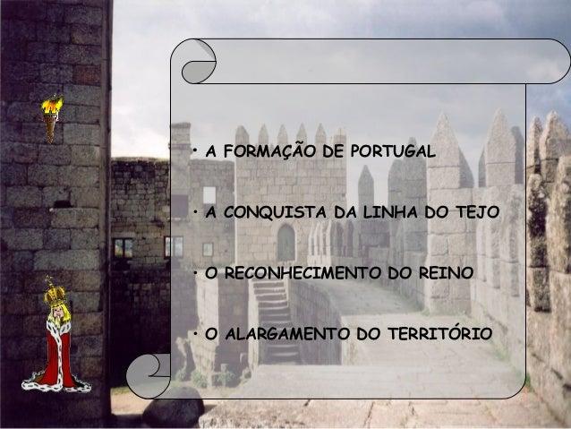 • A FORMAÇÃO DE PORTUGAL • A CONQUISTA DA LINHA DO TEJO • O RECONHECIMENTO DO REINO • O ALARGAMENTO DO TERRITÓRIO