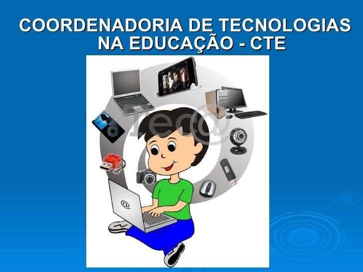 <ul><li>COORDENADORIA DE TECNOLOGIAS NA EDUCAÇÃO - CTE </li></ul>