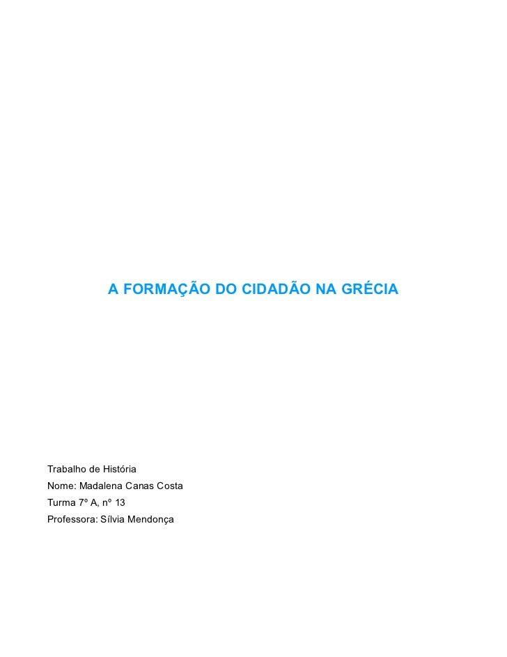 A FORMAÇÃO DO CIDADÃO NA GRÉCIA     Trabalho de História Nome: Madalena Canas Costa Turma 7º A, nº 13 Professora: Sílvia M...