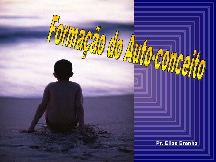 Formação do Auto-conceito Pr. Elias Brenha