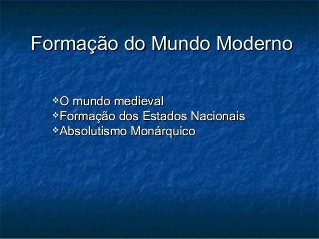 Formação do Mundo Moderno  O mundo medieval  Formação dos Estados Nacionais  Absolutismo Monárquico