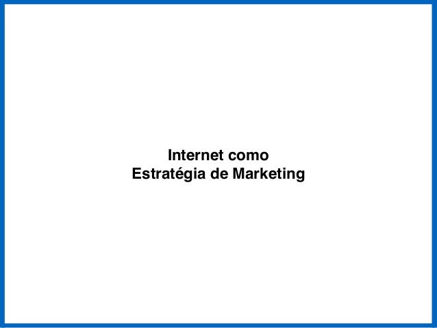 Internet como !  Estratégia de Marketing
