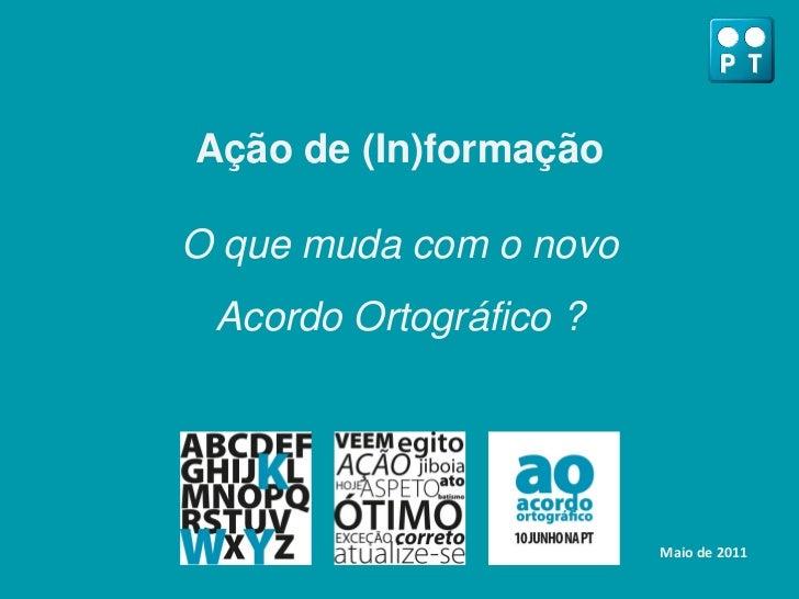 Ação de (In)formaçãoO que muda com o novo Acordo Ortográfico ?                        Maio de 2011