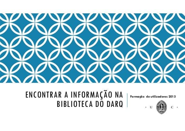 ENCONTRAR A INFORMAÇÃO NA BIBLIOTECA DO DARQ Formação de utilizadores 2015