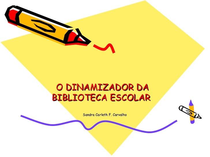 O DINAMIZADOR DABIBLIOTECA ESCOLAR     Sandra Carleth F. Carvalho