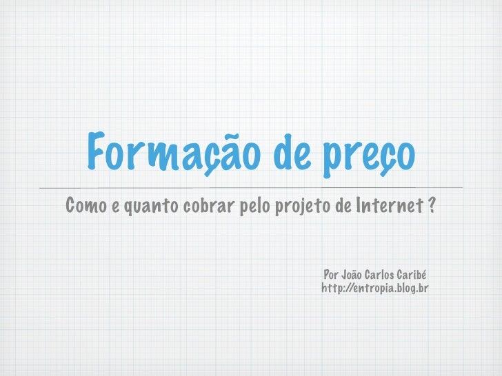 Formação de preço Como e quanto cobrar pelo projeto de Internet ?                                   Por João Carlos Caribé...