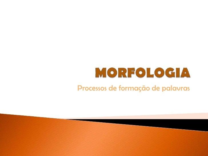 MORFOLOGIA<br />Processos de formação de palavras<br />