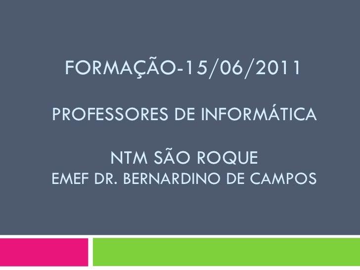 FORMAÇÃO-15/06/2011 PROFESSORES DE INFORMÁTICA NTM SÃO ROQUE EMEF DR. BERNARDINO DE CAMPOS