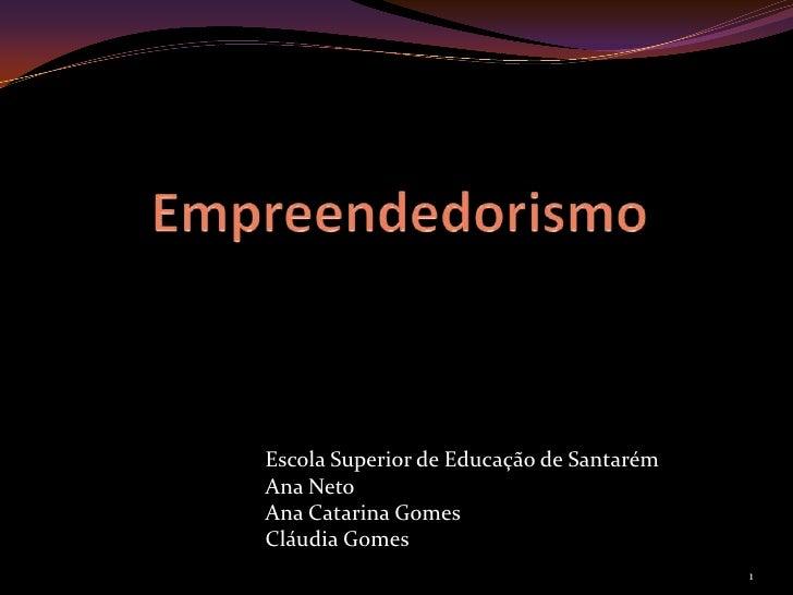Empreendedorismo<br />Escola Superior de Educação de Santarém<br />Ana Neto<br />Ana Catarina Gomes<br />Cláudia Gomes<br ...