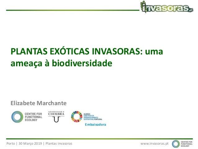 Porto | 30 Março 2019 | Plantas invasoras www.invasoras.pt PLANTAS EXÓTICAS INVASORAS: uma ameaça à biodiversidade Elizabe...