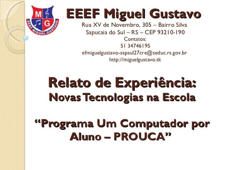 "Relato de Experiência: Novas Tecnologias na Escola ""Programa Um Computador por Aluno – PROUCA""   EEEF Miguel Gustavo  Rua ..."
