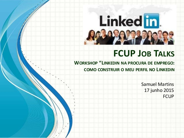 "FCUP JOB TALKS WORKSHOP ""LINKEDIN NA PROCURA DE EMPREGO: COMO CONSTRUIR O MEU PERFIL NO LINKEDIN Samuel Martins 17 junho 2..."
