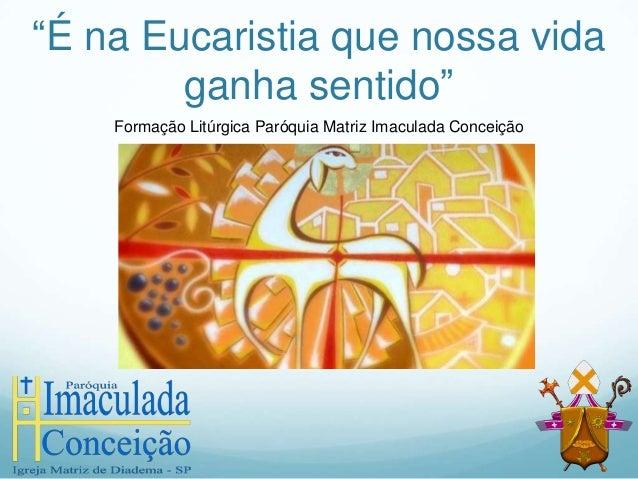 """""""É na Eucaristia que nossa vida ganha sentido"""" Formação Litúrgica Paróquia Matriz Imaculada Conceição"""