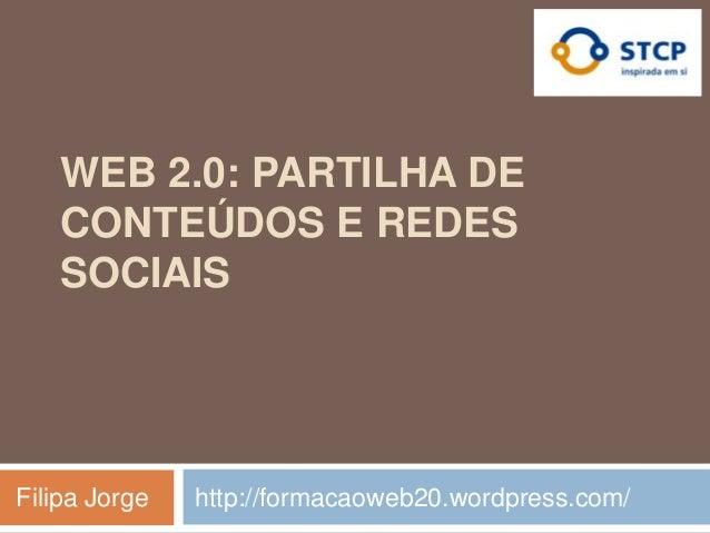 WEB 2.0: PARTILHA DE    CONTEÚDOS E REDES    SOCIAISFilipa Jorge   http://formacaoweb20.wordpress.com/