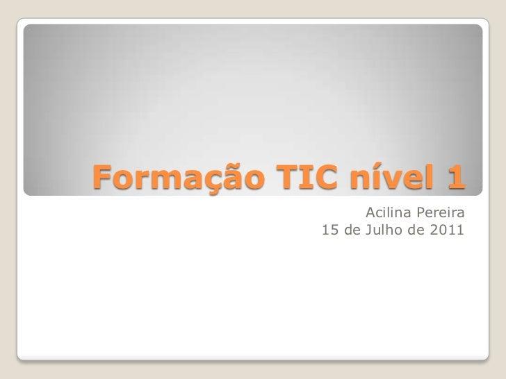 Formação TIC nível 1                  Acilina Pereira            15 de Julho de 2011