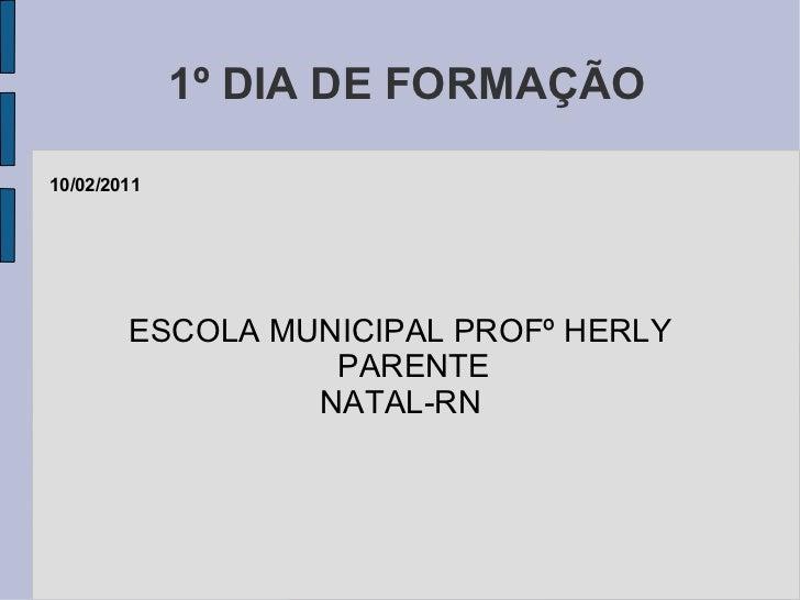 1º DIA DE FORMAÇÃO ESCOLA MUNICIPAL PROFº HERLY PARENTE NATAL-RN 10/02/2011