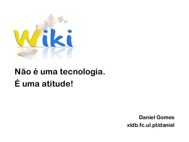 Não é uma tecnologia. É uma atitude! Daniel Gomes xldb.fc.ul.pt/daniel