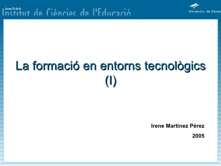 La formació en entorns tecnològics (I) Irene Martínez Pérez 2005