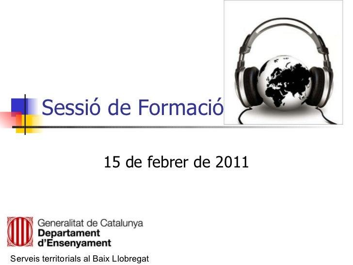 Sessió de Formació 15 de febrer de 2011 Serveis territorials al Baix Llobregat