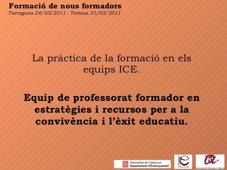 Formació de nous formadors La pràctica de la formació en els equips ICE. Equip de professorat formador en estratègies i re...