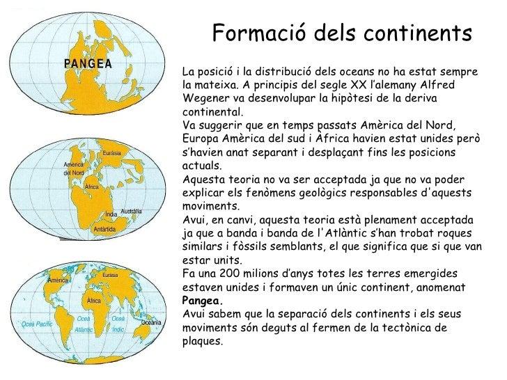 Formació dels continents La posició i la distribució dels oceans no ha estat sempre la   mateixa. A principis del segle XX...