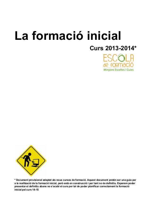 La formació inicial Curs 2013-2014*  * Document provisional adaptat als nous cursos de formació. Aquest document pretén se...