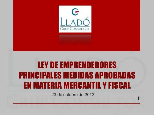 LEY DE EMPRENDEDORES PRINCIPALES MEDIDAS APROBADAS EN MATERIA MERCANTIL Y FISCAL 23 de octubre de 2013  1