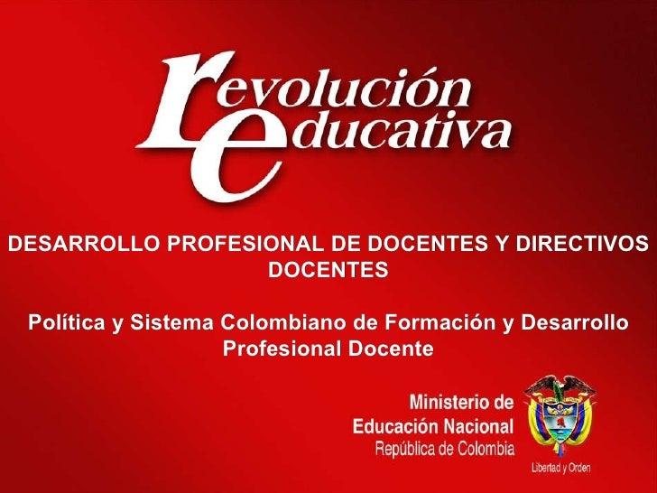 DESARROLLO PROFESIONAL DE DOCENTES Y DIRECTIVOS DOCENTES Política y Sistema Colombiano de Formación y Desarrollo Profesion...