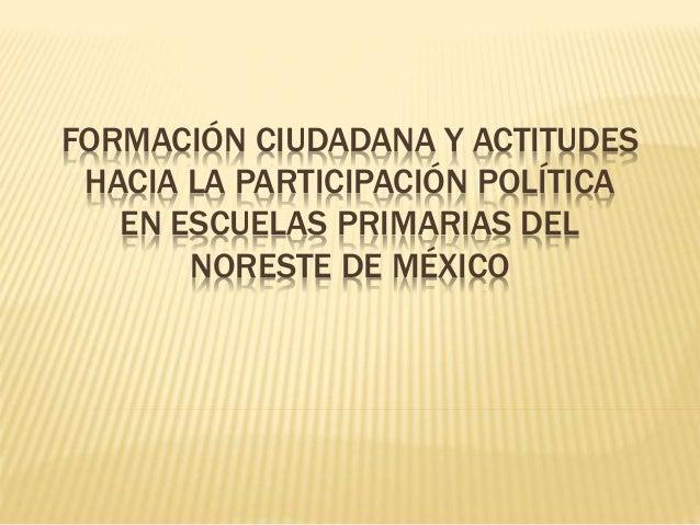 FORMACIÓN CIUDADANA Y ACTITUDES HACIA LA PARTICIPACIÓN POLÍTICA EN ESCUELAS PRIMARIAS DEL NORESTE DE MÉXICO