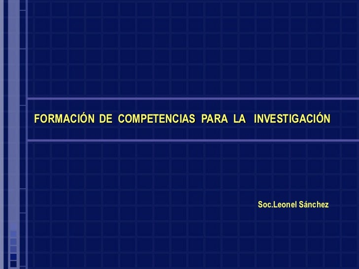 Soc.Leonel Sánchez FORMACIÓN  DE  COMPETENCIAS  PARA  LA  INVESTIGACIÓN