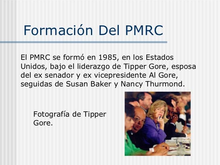 Formación Del PMRC  El PMRC se formó en 1985, en los Estados Unidos, bajo el liderazgo de Tipper Gore, esposa del ex senad...