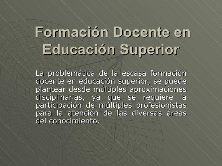 Formación Docente en Educación Superior   La problemática de la escasa formación docente en educación superior, se puede p...