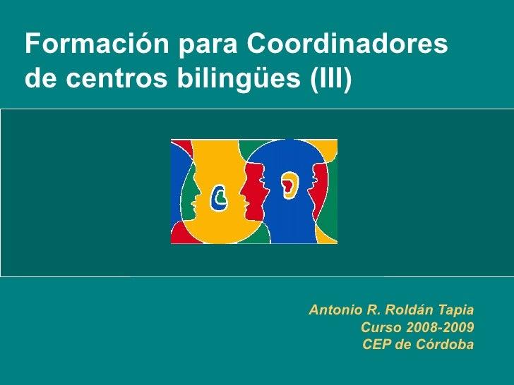 Formación para Coordinadores de centros bilingües (III) Antonio R. Roldán Tapia Curso 2008-2009 CEP de Córdoba