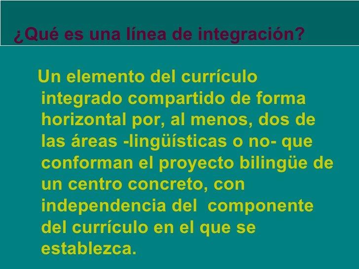 ¿Qué es una línea de integración? <ul><li>Un elemento del currículo integrado compartido de forma horizontal por, al menos...