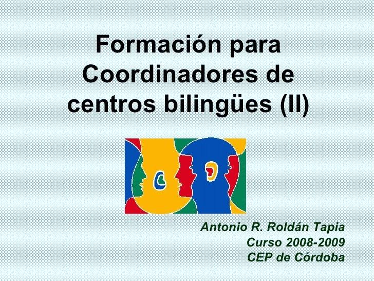 Formación para Coordinadores de centros bilingües (II) Antonio R. Roldán Tapia Curso 2008-2009 CEP de Córdoba