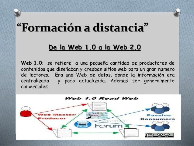 """""""Formación a distancia"""" De la Web 1.0 a la Web 2.0 Web 1.0: se refiere a una pequeña cantidad de productores de contenidos..."""