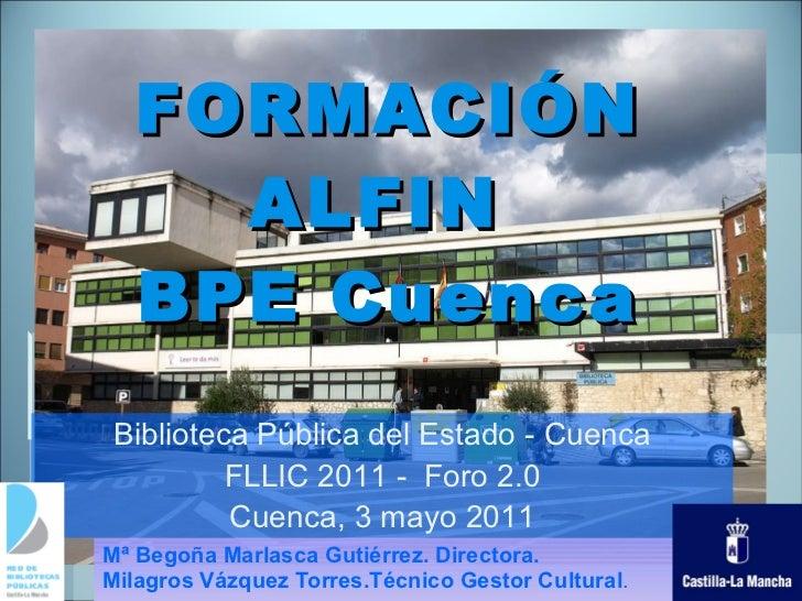 FORMACIÓN ALFIN  BPE Cuenca Mª Begoña Marlasca Gutiérrez. Directora. Milagros Vázquez Torres.Técnico Gestor Cultural . Bib...