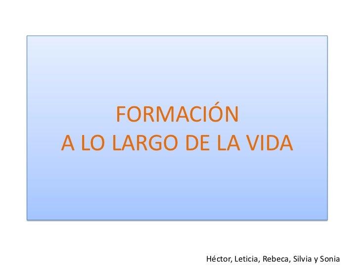 FORMACIÓN A LO LARGO DE LA VIDA<br />Héctor, Leticia, Rebeca, Silvia y Sonia<br />