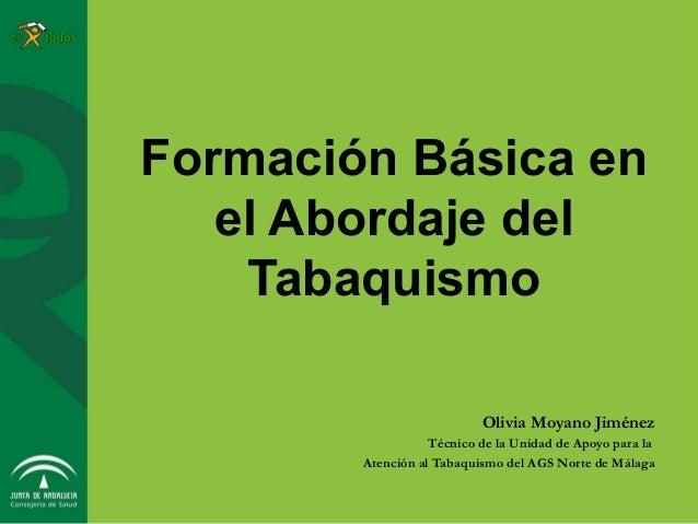 Formación Básica en el Abordaje del Tabaquismo Olivia Moyano Jiménez Técnico de la Unidad de Apoyo para la Atención al Tab...
