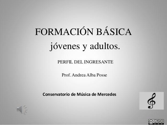 FORMACIÓN BÁSICA jóvenes y adultos. PERFIL DEL INGRESANTE Prof. Andrea Alba Posse  Conservatorio de Música de Mercedes