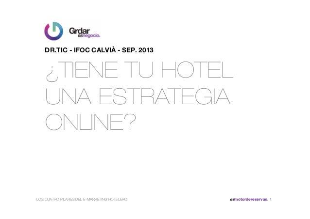 ¿TIENE TU HOTEL UNA ESTRATEGIA ONLINE? DR.TIC - IFOC CALVIÀ - SEP. 2013 LOS CUATRO PILARES DEL E-MARKETING HOTELERO esmoto...
