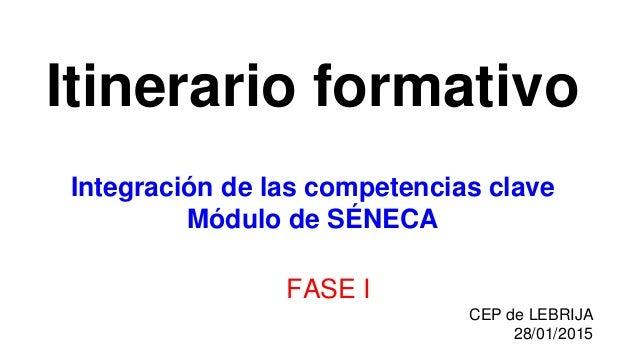 Itinerario formativo Integración de las competencias clave Módulo de SÉNECA FASE I CEP de LEBRIJA 28/01/2015
