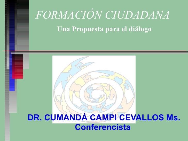 FORMACIÓN CIUDADANA   Una Propuesta para el diálogo DR. CUMANDÁ CAMPI CEVALLOS Ms. Conferencista