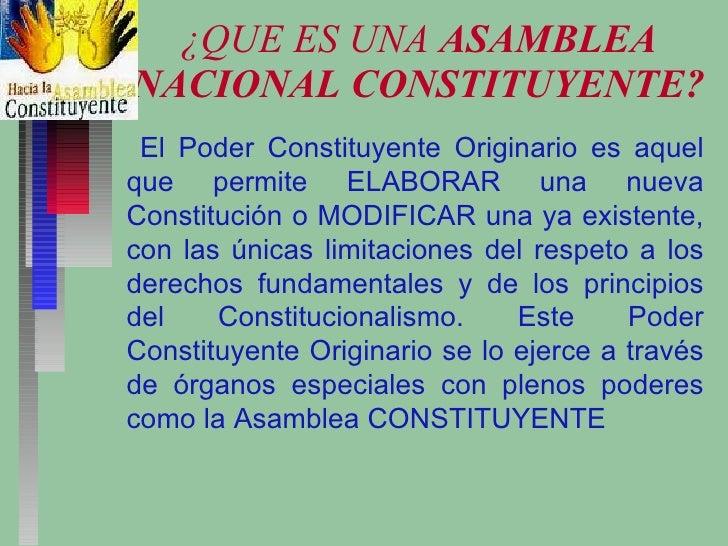 ¿QUE ES UNA  ASAMBLEA NACIONAL CONSTITUYENTE? El Poder Constituyente Originario es aquel que permite ELABORAR una nueva Co...
