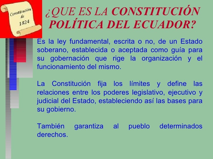 ¿QUE ES LA  CONSTITUCIÓN POLÍTICA DEL ECUADOR? Es la ley fundamental, escrita o no, de un Estado soberano, establecida o a...