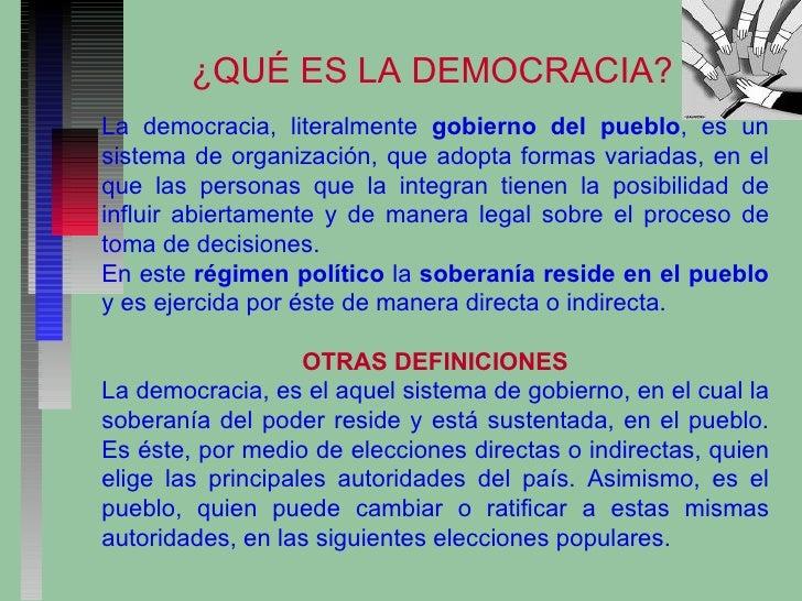 ¿QUÉ ES LA DEMOCRACIA? La democracia, literalmente  gobierno del pueblo , es un sistema de organización, que adopta formas...