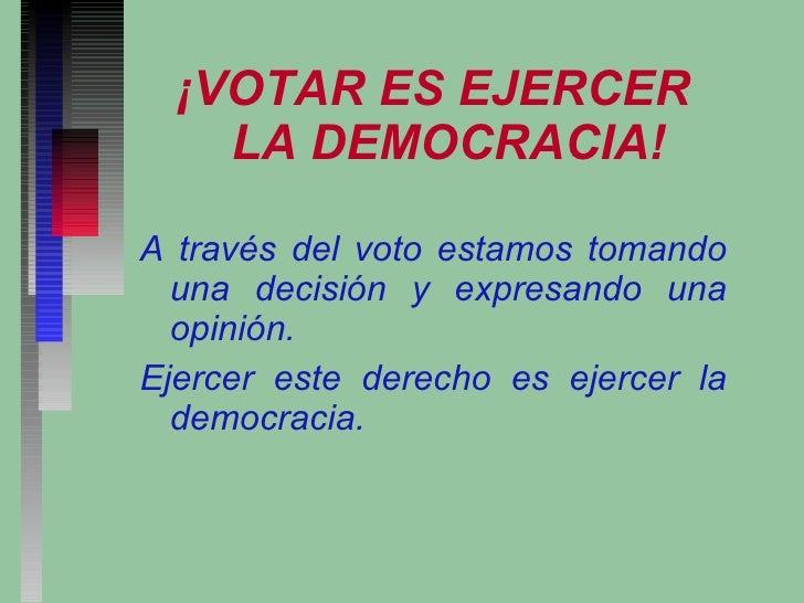 <ul><li>¡VOTAR ES EJERCER LA DEMOCRACIA! </li></ul><ul><li>A través del voto estamos tomando una decisión y expresando una...