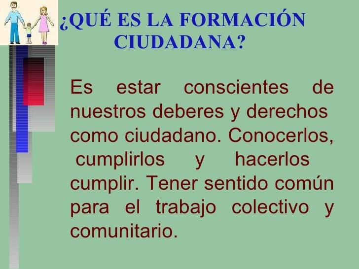 ¿QUÉ ES LA FORMACIÓN CIUDADANA?  Es estar conscientes de nuestros deberes y derechos  como ciudadano. Conocerlos,  cumplir...